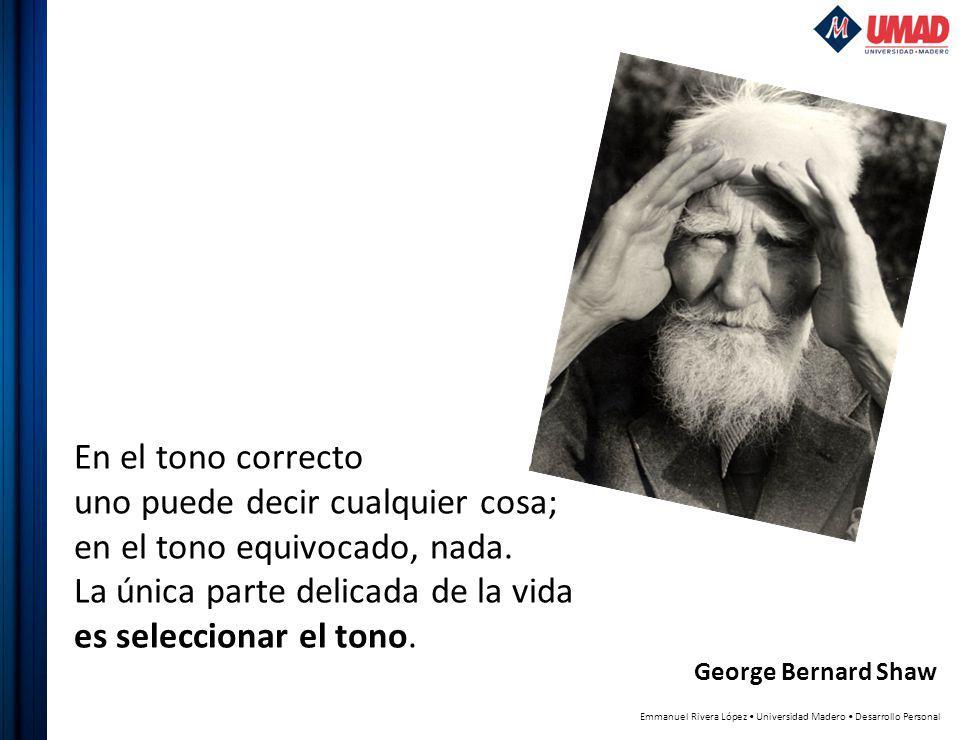 Emmanuel Rivera López Universidad Madero Desarrollo Personal George Bernard Shaw En el tono correcto uno puede decir cualquier cosa; en el tono equivocado, nada.