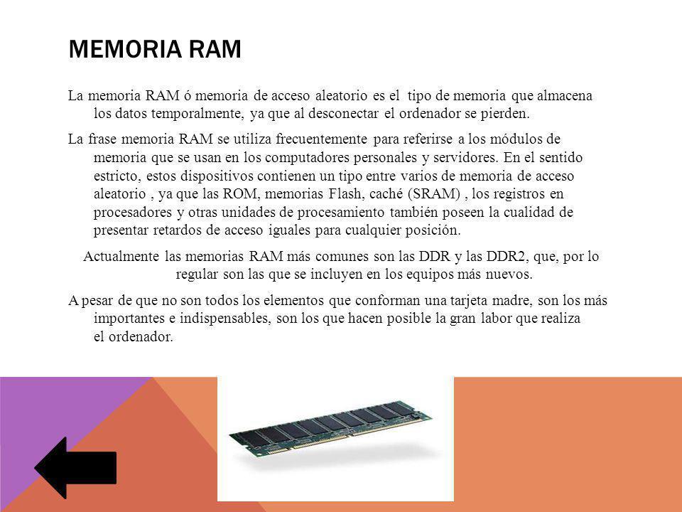 MEMORIA RAM La memoria RAM ó memoria de acceso aleatorio es el tipo de memoria que almacena los datos temporalmente, ya que al desconectar el ordenador se pierden.
