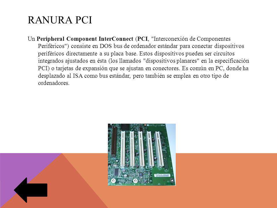 RANURA PCI Un Peripheral Component InterConnect (PCI, Interconexión de Componentes Periféricos ) consiste en DOS bus de ordenador estándar para conectar dispositivos periféricos directamente a su placa base.