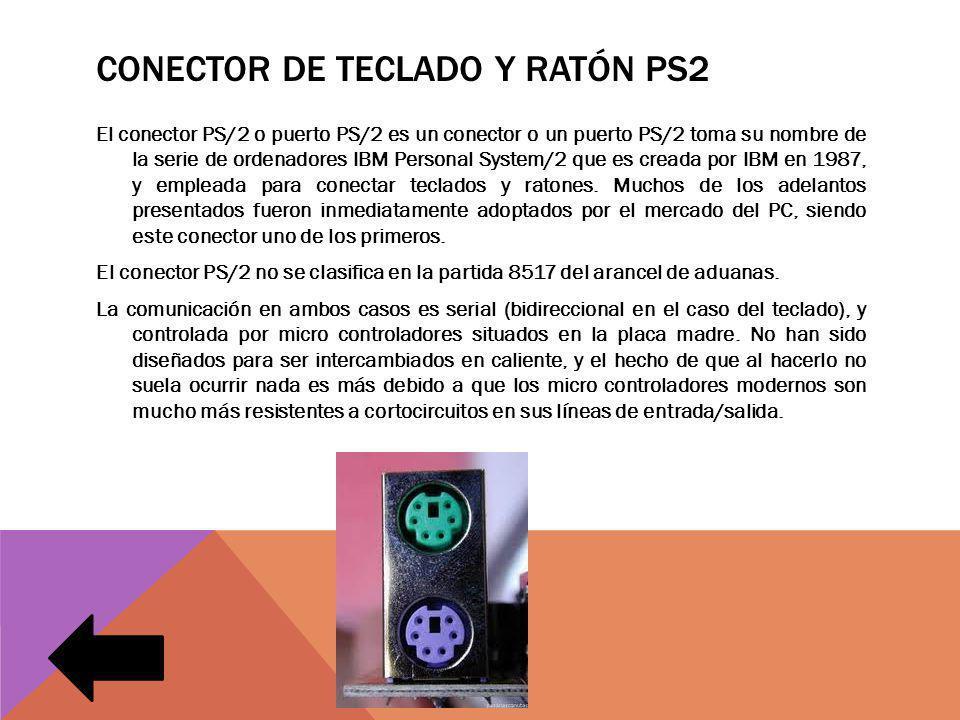 CONECTOR DE TECLADO Y RATÓN PS2 El conector PS/2 o puerto PS/2 es un conector o un puerto PS/2 toma su nombre de la serie de ordenadores IBM Personal