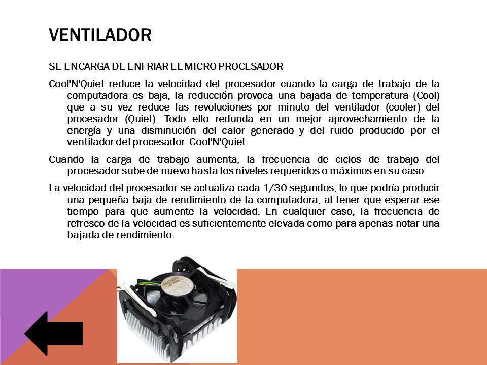 VENTILADOR SE ENCARGA DE ENFRIAR EL MICRO PROCESADOR Cool N Quiet reduce la velocidad del procesador cuando la carga de trabajo de la computadora es baja, la reducción provoca una bajada de temperatura (Cool) que a su vez reduce las revoluciones por minuto del ventilador (cooler) del procesador (Quiet).