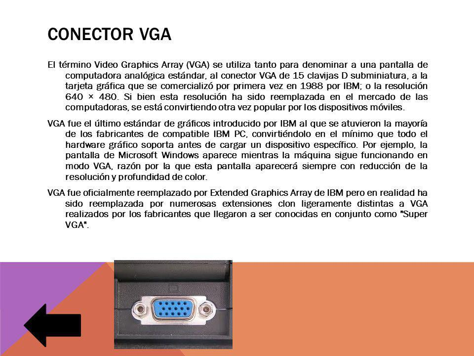 CONECTOR VGA El término Video Graphics Array (VGA) se utiliza tanto para denominar a una pantalla de computadora analógica estándar, al conector VGA de 15 clavijas D subminiatura, a la tarjeta gráfica que se comercializó por primera vez en 1988 por IBM; o la resolución 640 × 480.