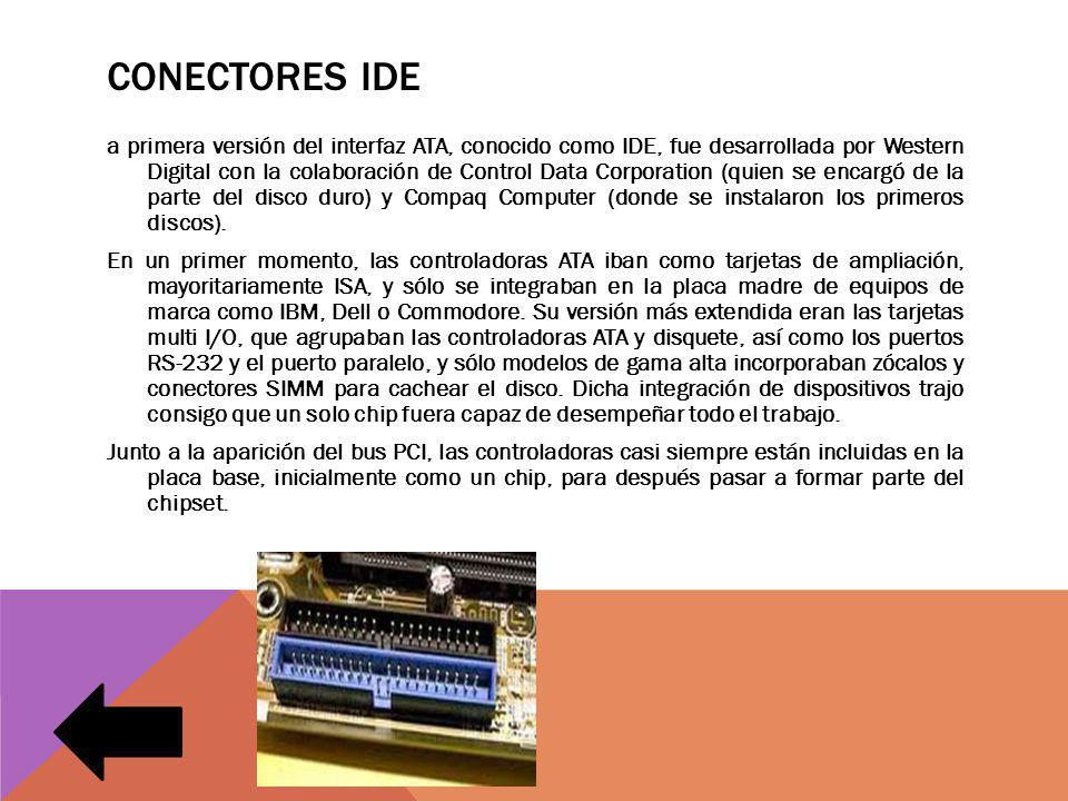 CONECTORES IDE a primera versión del interfaz ATA, conocido como IDE, fue desarrollada por Western Digital con la colaboración de Control Data Corporation (quien se encargó de la parte del disco duro) y Compaq Computer (donde se instalaron los primeros discos).