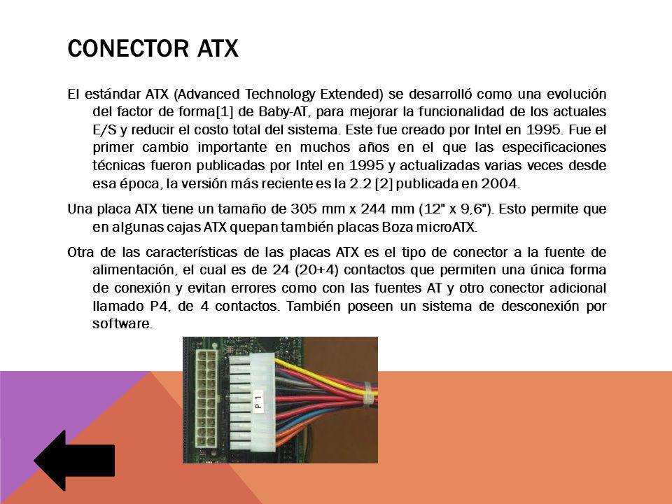 CONECTOR ATX El estándar ATX (Advanced Technology Extended) se desarrolló como una evolución del factor de forma[1] de Baby-AT, para mejorar la funcionalidad de los actuales E/S y reducir el costo total del sistema.