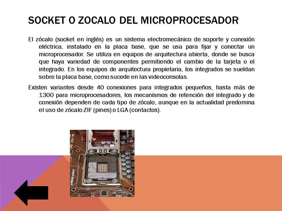 SOCKET O ZOCALO DEL MICROPROCESADOR El zócalo (socket en inglés) es un sistema electromecánico de soporte y conexión eléctrica, instalado en la placa base, que se usa para fijar y conectar un microprocesador.