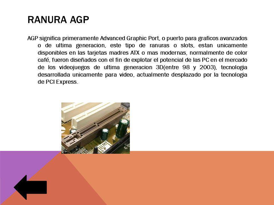 RANURA AGP AGP significa primeramente Advanced Graphic Port, o puerto para graficos avanzados o de ultima generacion, este tipo de ranuras o slots, es