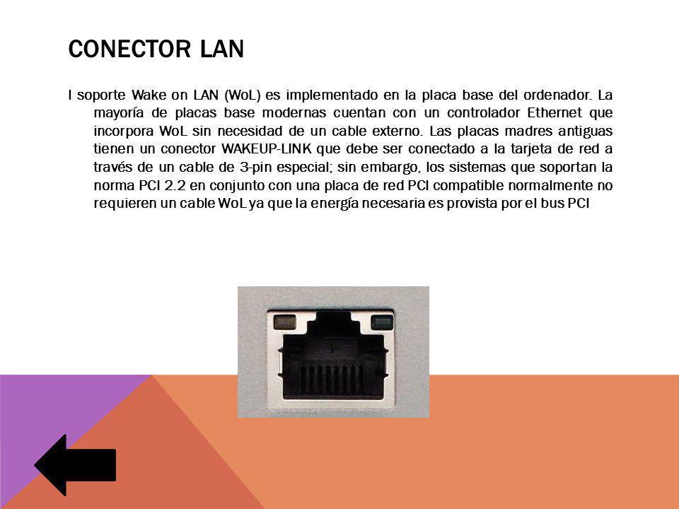 CONECTOR LAN l soporte Wake on LAN (WoL) es implementado en la placa base del ordenador. La mayoría de placas base modernas cuentan con un controlador