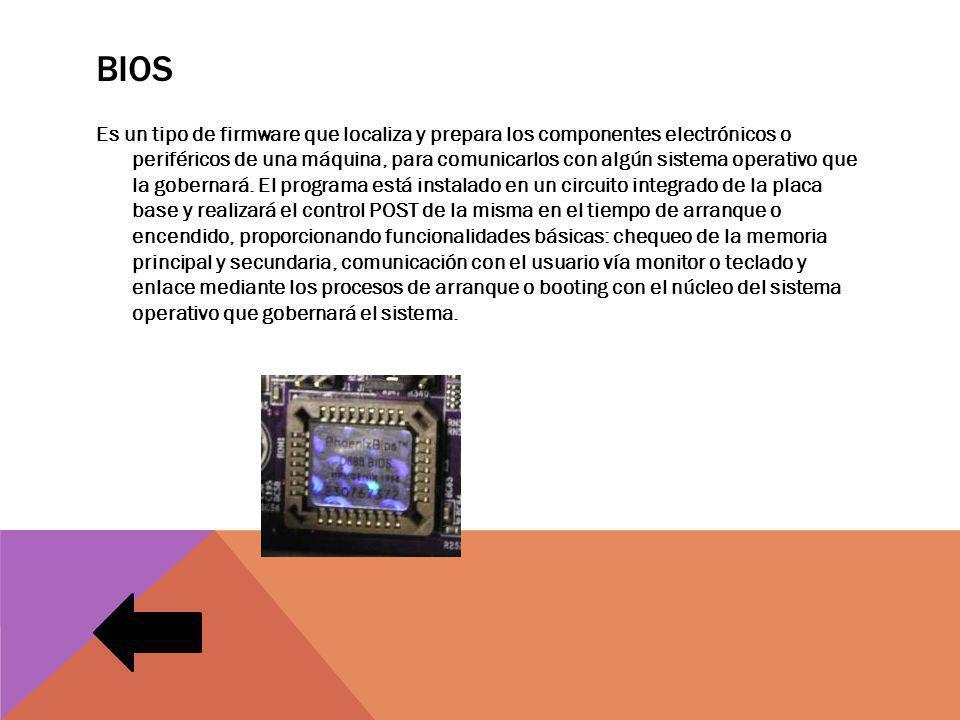 BIOS Es un tipo de firmware que localiza y prepara los componentes electrónicos o periféricos de una máquina, para comunicarlos con algún sistema operativo que la gobernará.