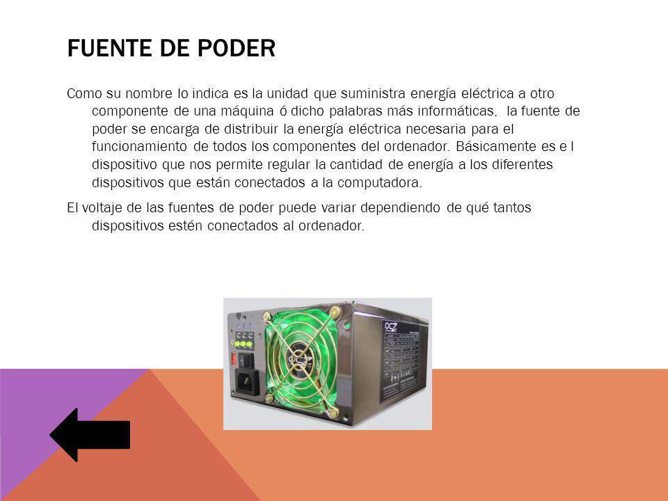 FUENTE DE PODER Como su nombre lo indica es la unidad que suministra energía eléctrica a otro componente de una máquina ó dicho palabras más informáti