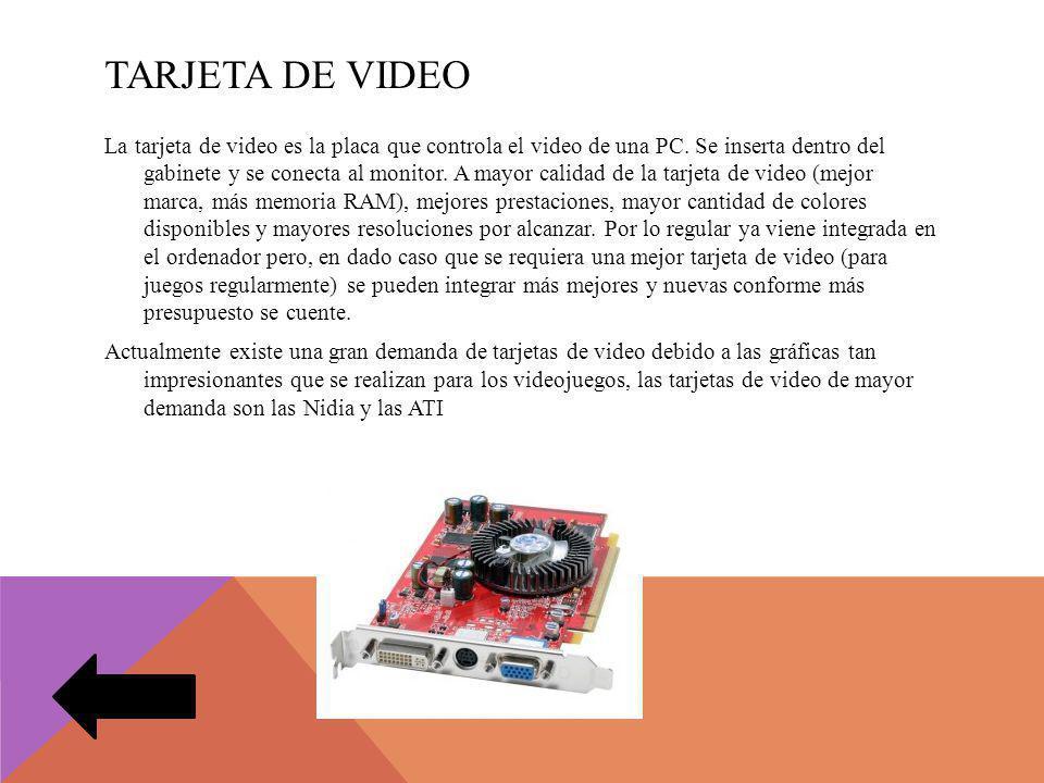 TARJETA DE VIDEO La tarjeta de video es la placa que controla el video de una PC. Se inserta dentro del gabinete y se conecta al monitor. A mayor cali