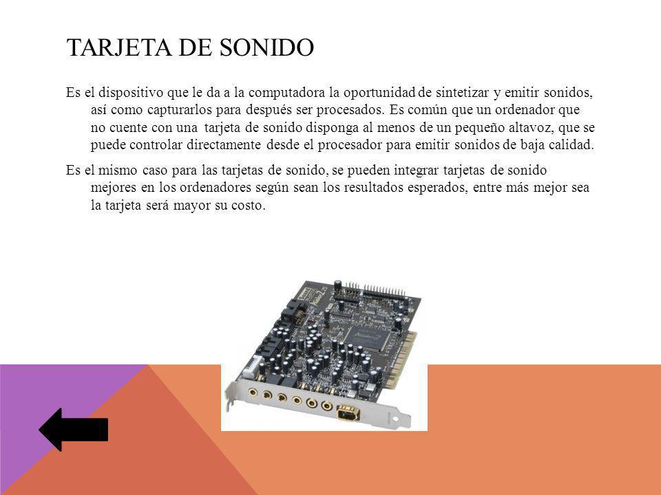 TARJETA DE SONIDO Es el dispositivo que le da a la computadora la oportunidad de sintetizar y emitir sonidos, así como capturarlos para después ser procesados.