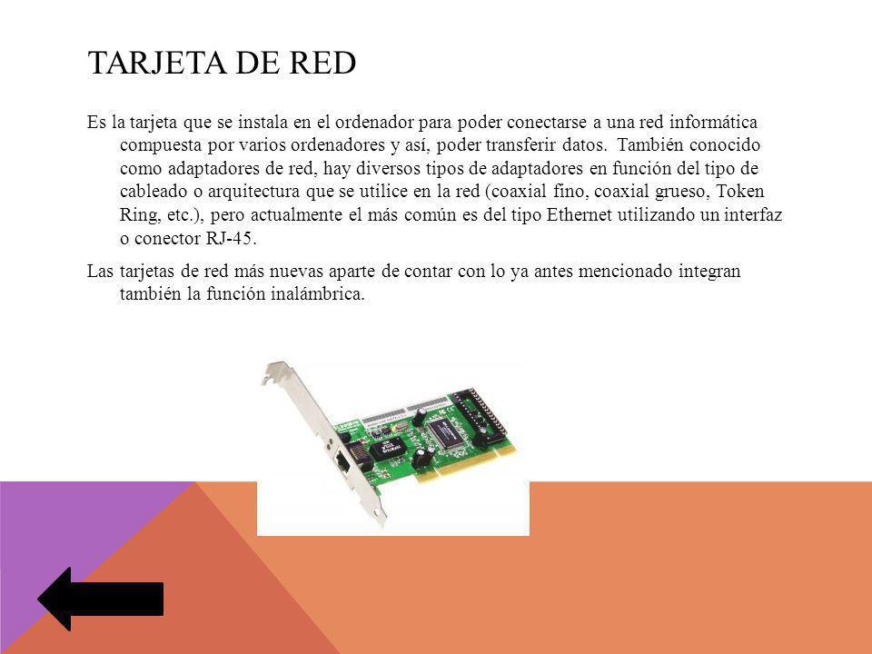 TARJETA DE RED Es la tarjeta que se instala en el ordenador para poder conectarse a una red informática compuesta por varios ordenadores y así, poder transferir datos.