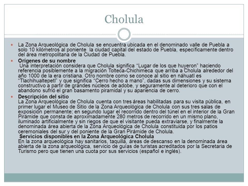 Cholula La Zona Arqueológica de Cholula se encuentra ubicada en el denominado valle de Puebla a solo 10 kilómetros al poniente la ciudad capital del e