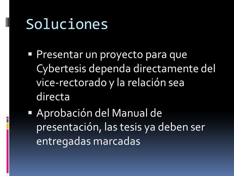 Soluciones Presentar un proyecto para que Cybertesis dependa directamente del vice-rectorado y la relación sea directa Aprobación del Manual de presen