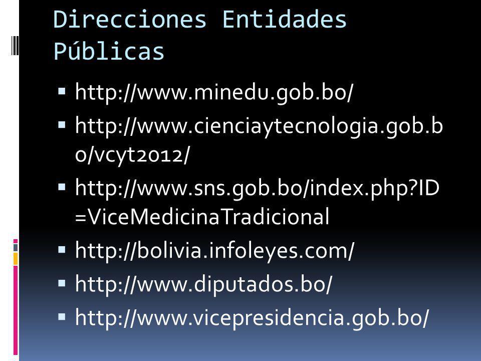 Direcciones Entidades Públicas http://www.minedu.gob.bo/ http://www.cienciaytecnologia.gob.b o/vcyt2012/ http://www.sns.gob.bo/index.php?ID =ViceMedic