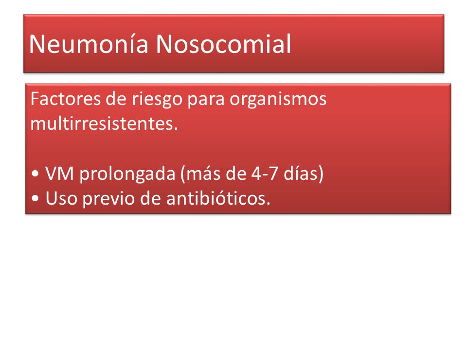 Neumonía Nosocomial Factores de riesgo para organismos multirresistentes. VM prolongada (más de 4-7 días) Uso previo de antibióticos. Factores de ries