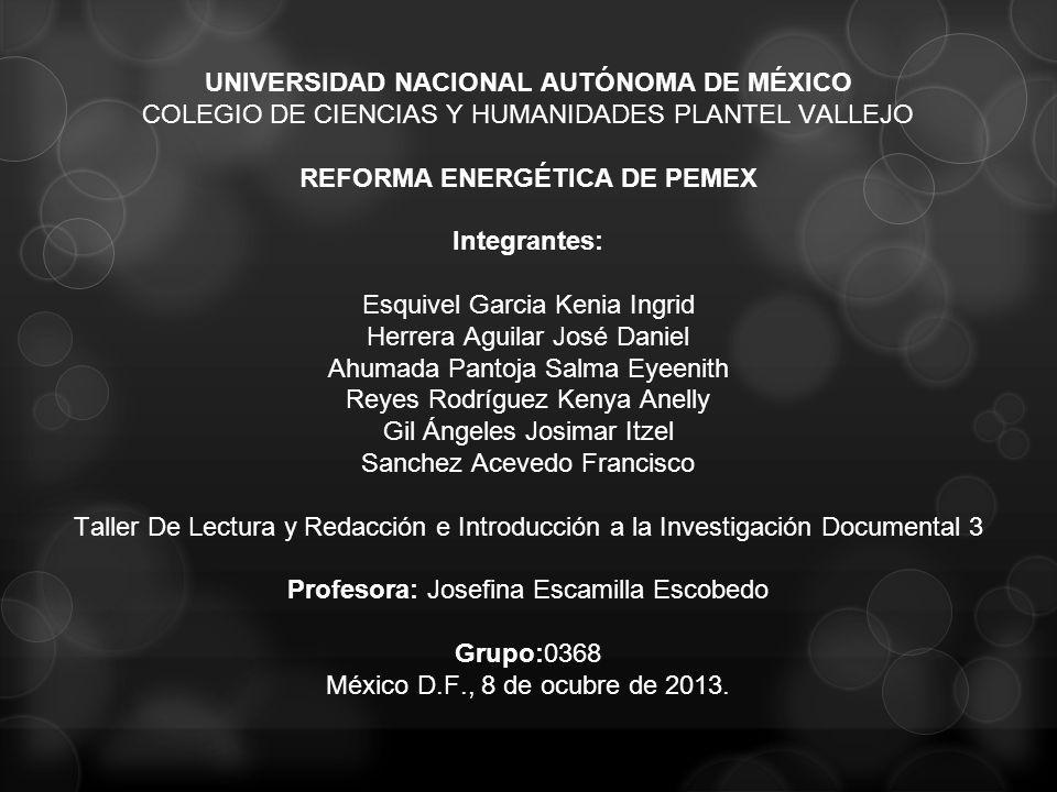 UNIVERSIDAD NACIONAL AUTÓNOMA DE MÉXICO COLEGIO DE CIENCIAS Y HUMANIDADES PLANTEL VALLEJO REFORMA ENERGÉTICA DE PEMEX Integrantes: Esquivel Garcia Ken