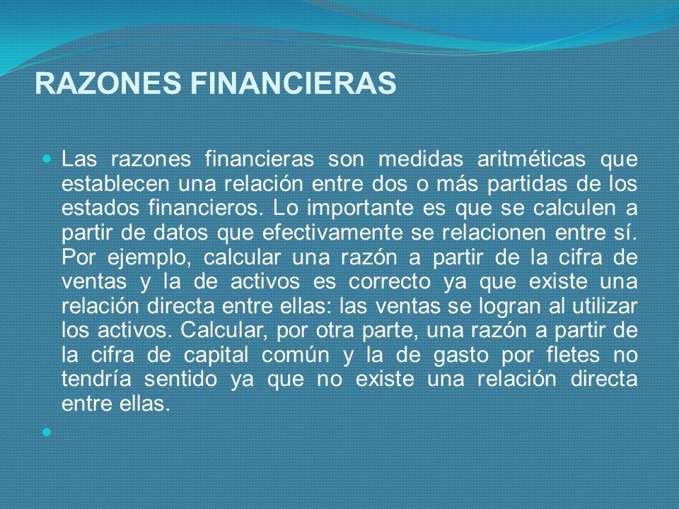 RAZONES FINANCIERAS Las razones financieras son medidas aritméticas que establecen una relación entre dos o más partidas de los estados financieros. L