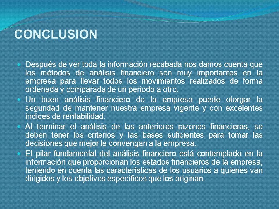 CONCLUSION Después de ver toda la información recabada nos damos cuenta que los métodos de análisis financiero son muy importantes en la empresa para