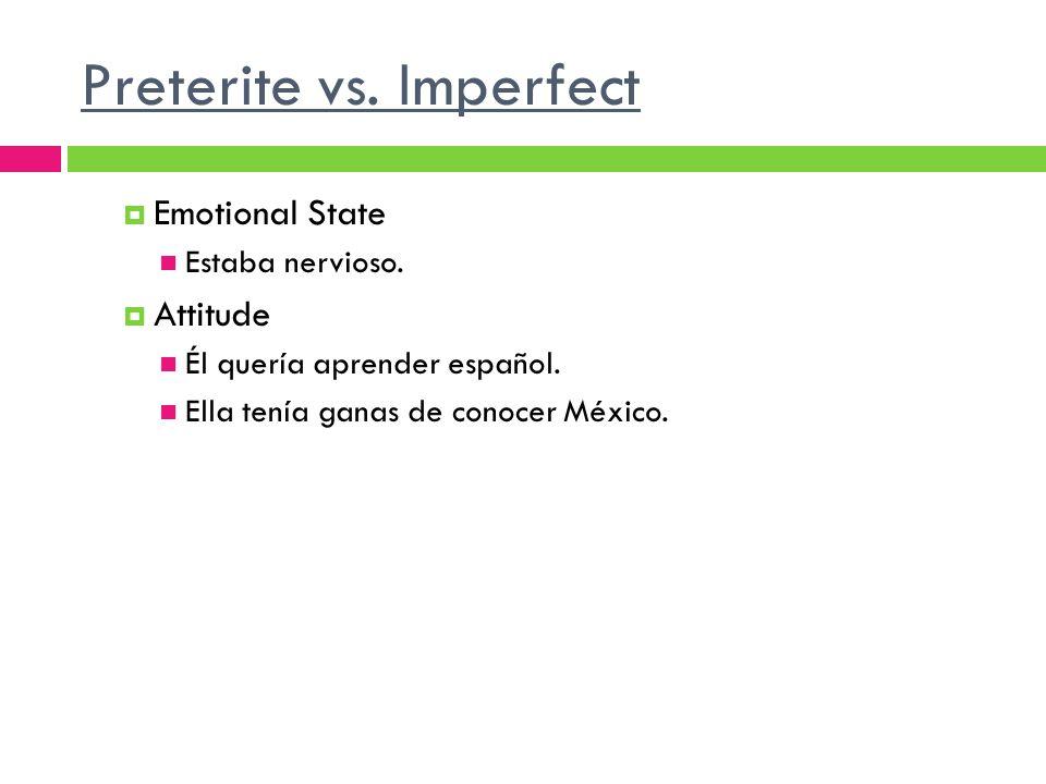 Preterite vs. Imperfect Emotional State Estaba nervioso. Attitude Él quería aprender español. Ella tenía ganas de conocer México.