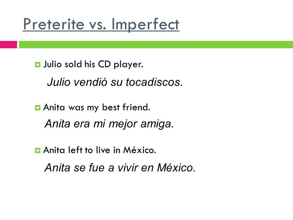 Preterite vs.Imperfect Julio sold his CD player. Anita was my best friend.