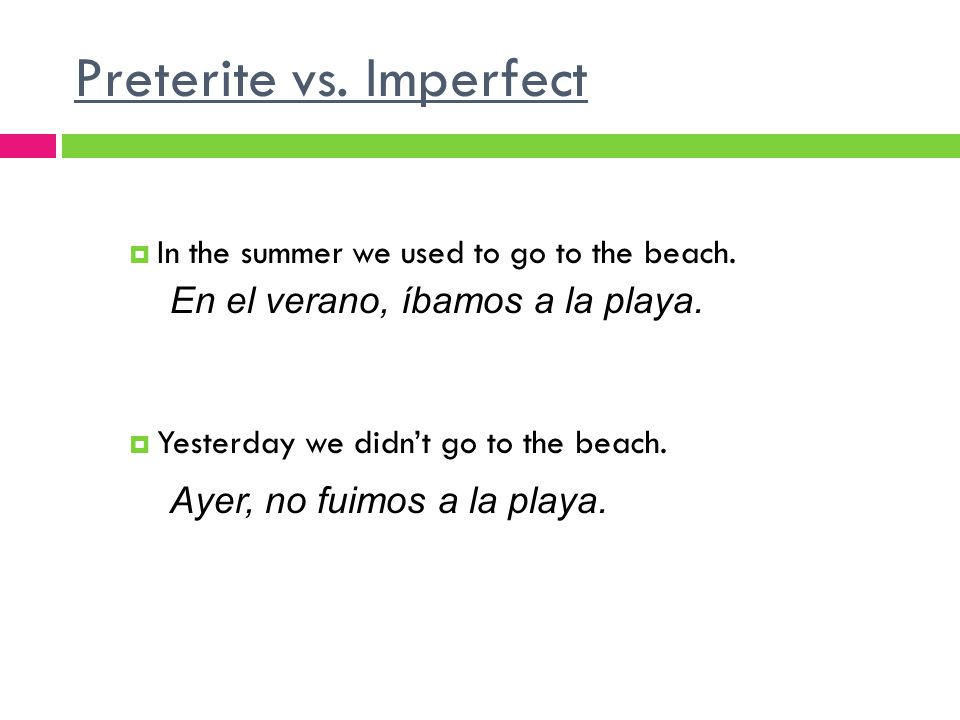 Preterite vs. Imperfect In the summer we used to go to the beach. Yesterday we didnt go to the beach. En el verano, íbamos a la playa. Ayer, no fuimos