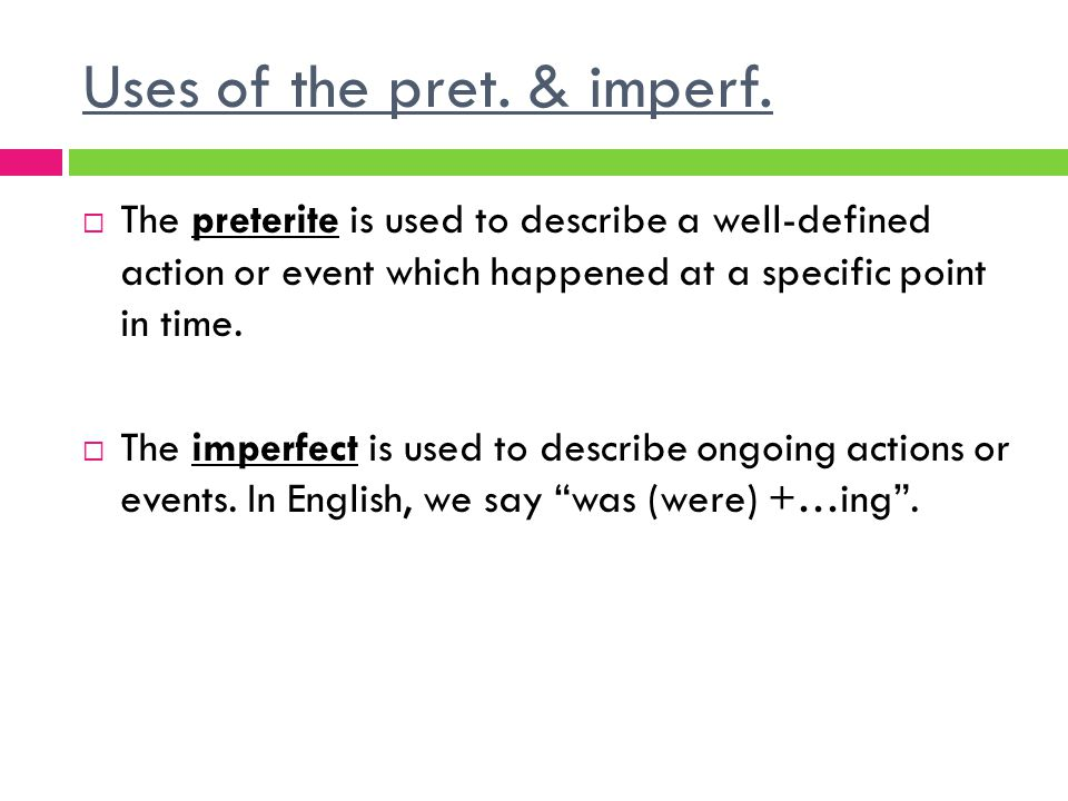 Uses of the pret. & imperf. The preterite is used to describe a well-defined action or event which happened at a specific point in time. The imperfect