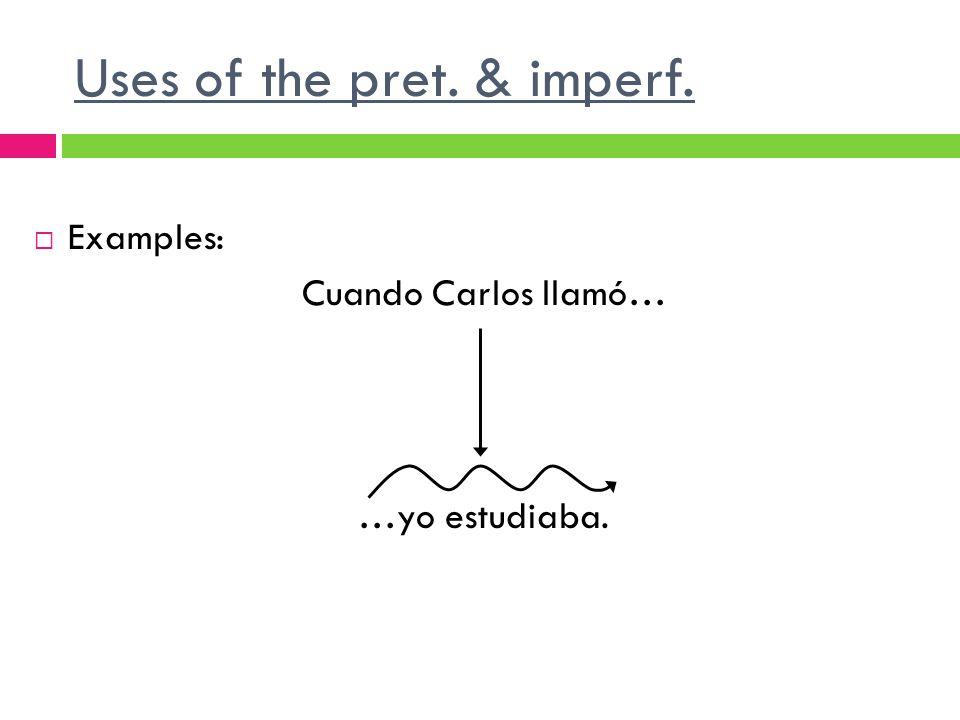 Uses of the pret. & imperf. Examples: Cuando Carlos llamó… …yo estudiaba.