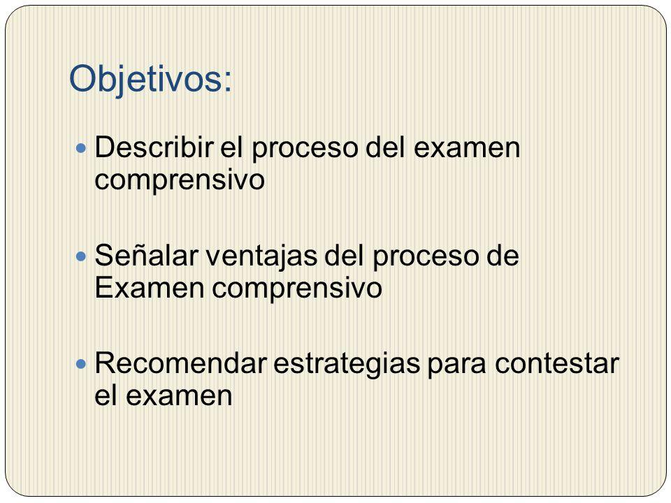 Objetivos: Describir el proceso del examen comprensivo Señalar ventajas del proceso de Examen comprensivo Recomendar estrategias para contestar el exa