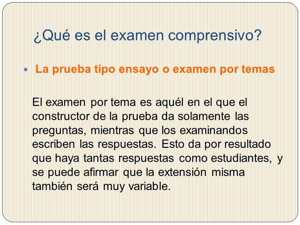 ¿Qué es el examen comprensivo? La prueba tipo ensayo o examen por temas El examen por tema es aquél en el que el constructor de la prueba da solamente