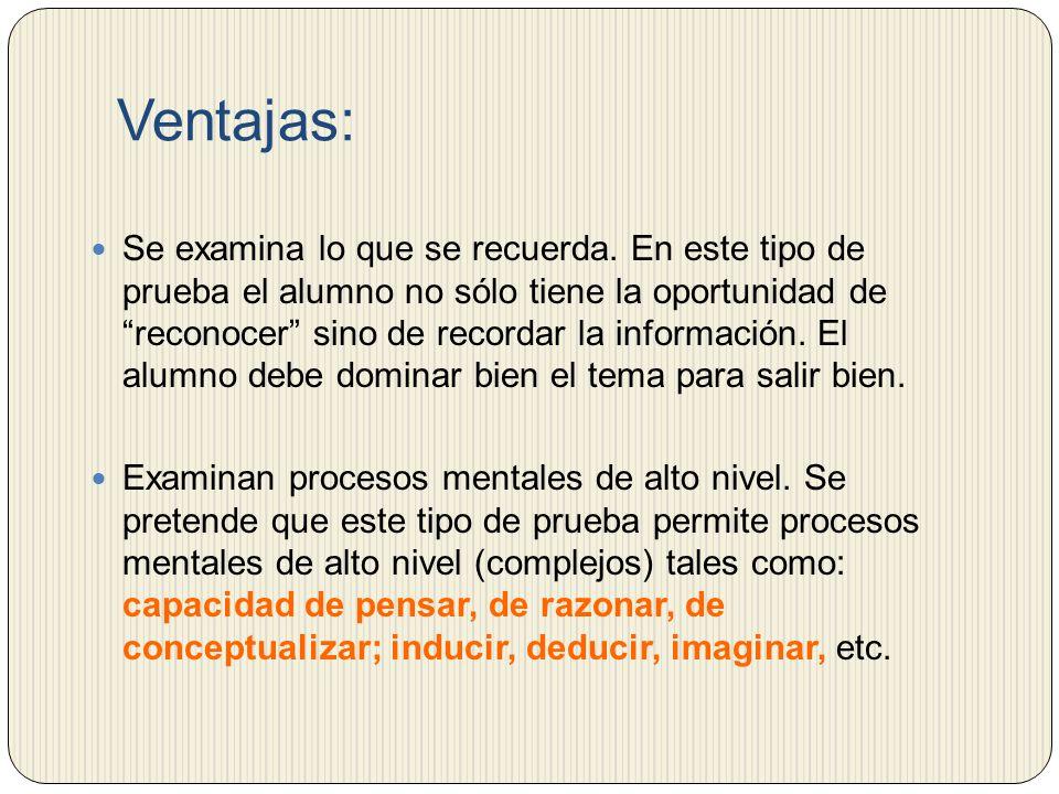 Ventajas: Se examina lo que se recuerda. En este tipo de prueba el alumno no sólo tiene la oportunidad de reconocer sino de recordar la información. E