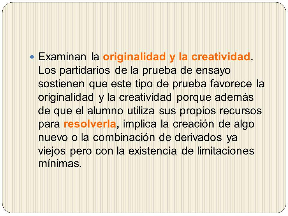 Examinan la originalidad y la creatividad. Los partidarios de la prueba de ensayo sostienen que este tipo de prueba favorece la originalidad y la crea