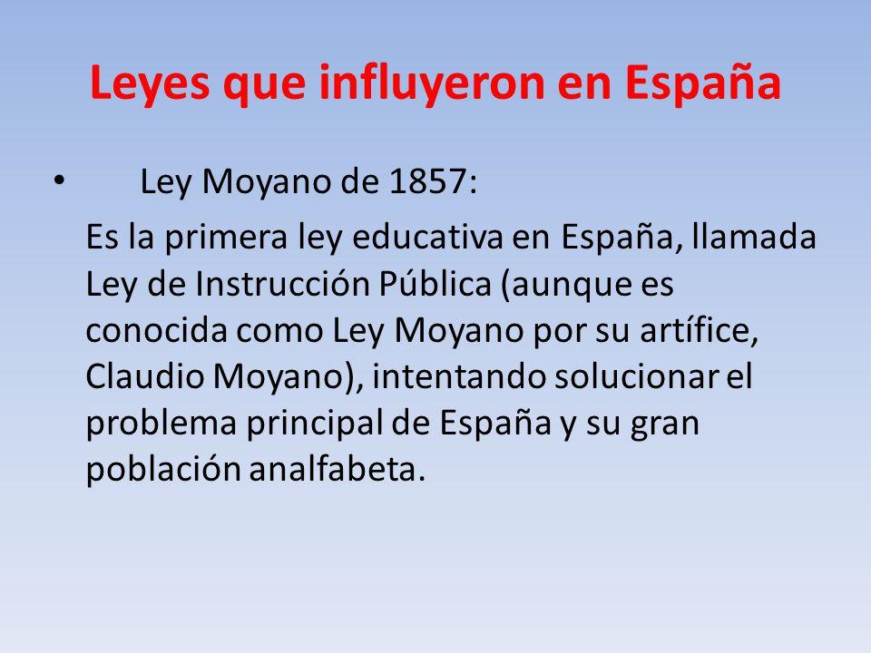 Leyes que influyeron en España Ley Moyano de 1857: Es la primera ley educativa en España, llamada Ley de Instrucción Pública (aunque es conocida como Ley Moyano por su artífice, Claudio Moyano), intentando solucionar el problema principal de España y su gran población analfabeta.