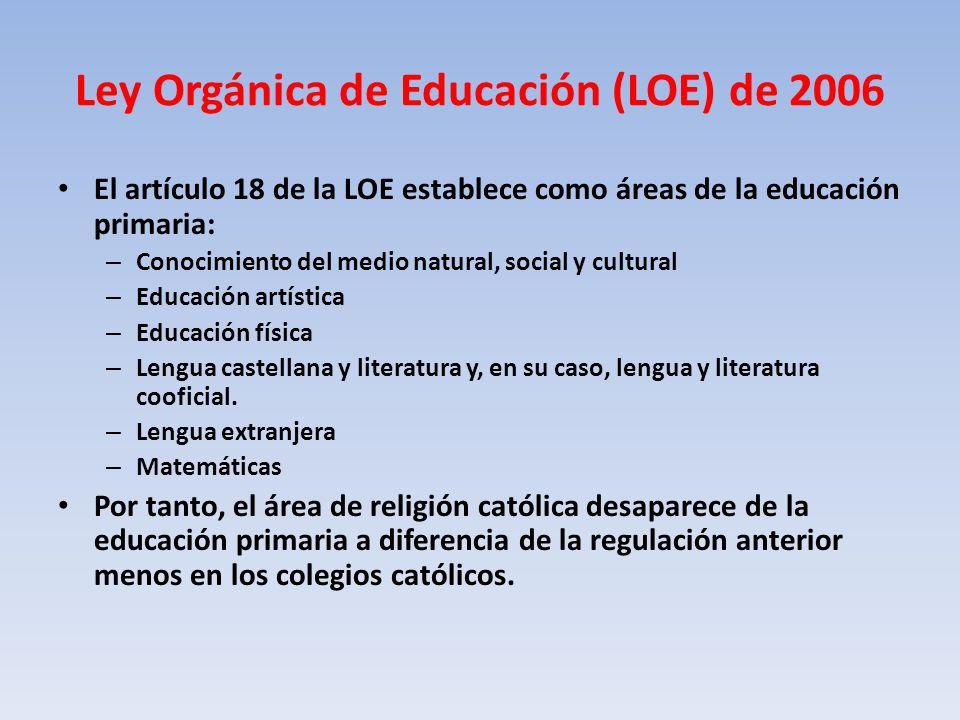 Ley Orgánica de Educación (LOE) de 2006 El artículo 18 de la LOE establece como áreas de la educación primaria: – Conocimiento del medio natural, social y cultural – Educación artística – Educación física – Lengua castellana y literatura y, en su caso, lengua y literatura cooficial.