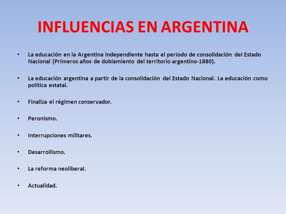 INFLUENCIAS EN ARGENTINA La educación en la Argentina independiente hasta el período de consolidación del Estado Nacional (Primeros años de doblamiento del territorio argentino-1880).