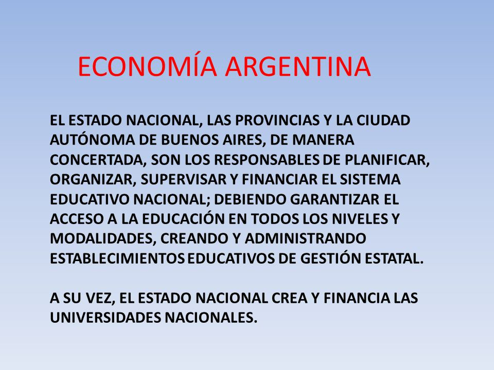 ECONOMÍA ARGENTINA EL ESTADO NACIONAL, LAS PROVINCIAS Y LA CIUDAD AUTÓNOMA DE BUENOS AIRES, DE MANERA CONCERTADA, SON LOS RESPONSABLES DE PLANIFICAR, ORGANIZAR, SUPERVISAR Y FINANCIAR EL SISTEMA EDUCATIVO NACIONAL; DEBIENDO GARANTIZAR EL ACCESO A LA EDUCACIÓN EN TODOS LOS NIVELES Y MODALIDADES, CREANDO Y ADMINISTRANDO ESTABLECIMIENTOS EDUCATIVOS DE GESTIÓN ESTATAL.