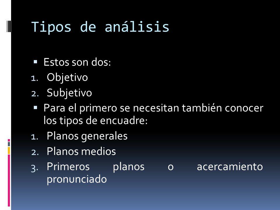 Tipos de análisis Estos son dos: 1. Objetivo 2. Subjetivo Para el primero se necesitan también conocer los tipos de encuadre: 1. Planos generales 2. P