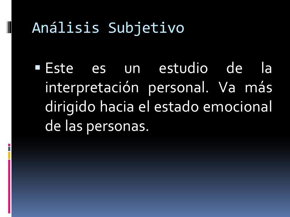 Análisis Subjetivo Este es un estudio de la interpretación personal. Va más dirigido hacia el estado emocional de las personas.