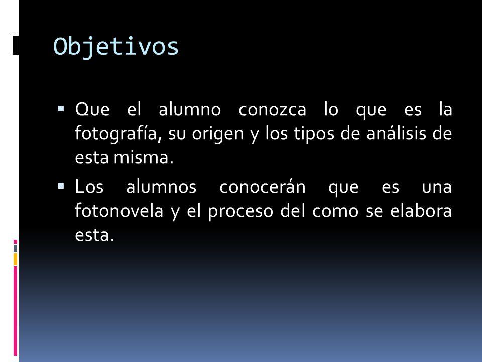 Objetivos Que el alumno conozca lo que es la fotografía, su origen y los tipos de análisis de esta misma. Los alumnos conocerán que es una fotonovela