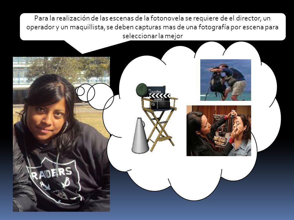 Para la realización de las escenas de la fotonovela se requiere de el director, un operador y un maquillista, se deben capturas mas de una fotografía