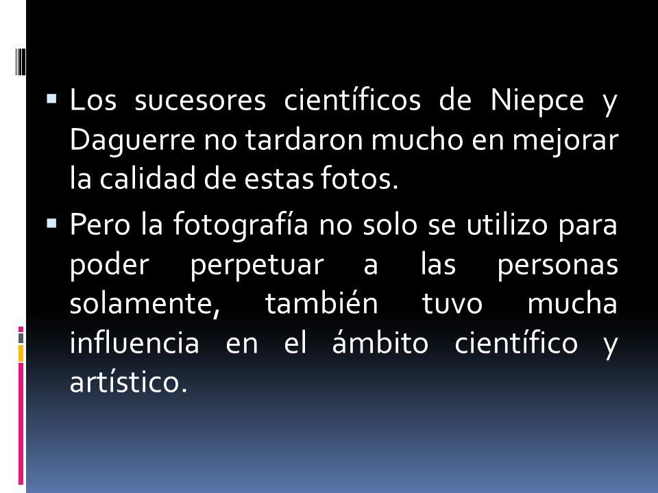 Los sucesores científicos de Niepce y Daguerre no tardaron mucho en mejorar la calidad de estas fotos. Pero la fotografía no solo se utilizo para pode