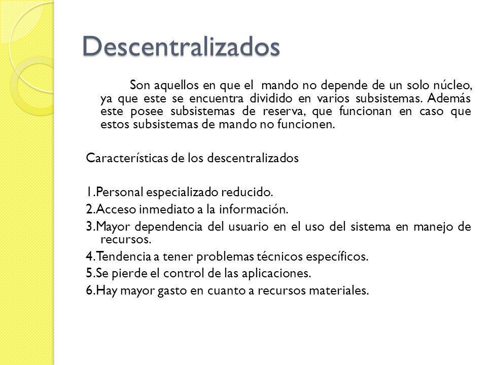 Descentralizados Son aquellos en que el mando no depende de un solo núcleo, ya que este se encuentra dividido en varios subsistemas. Además este posee