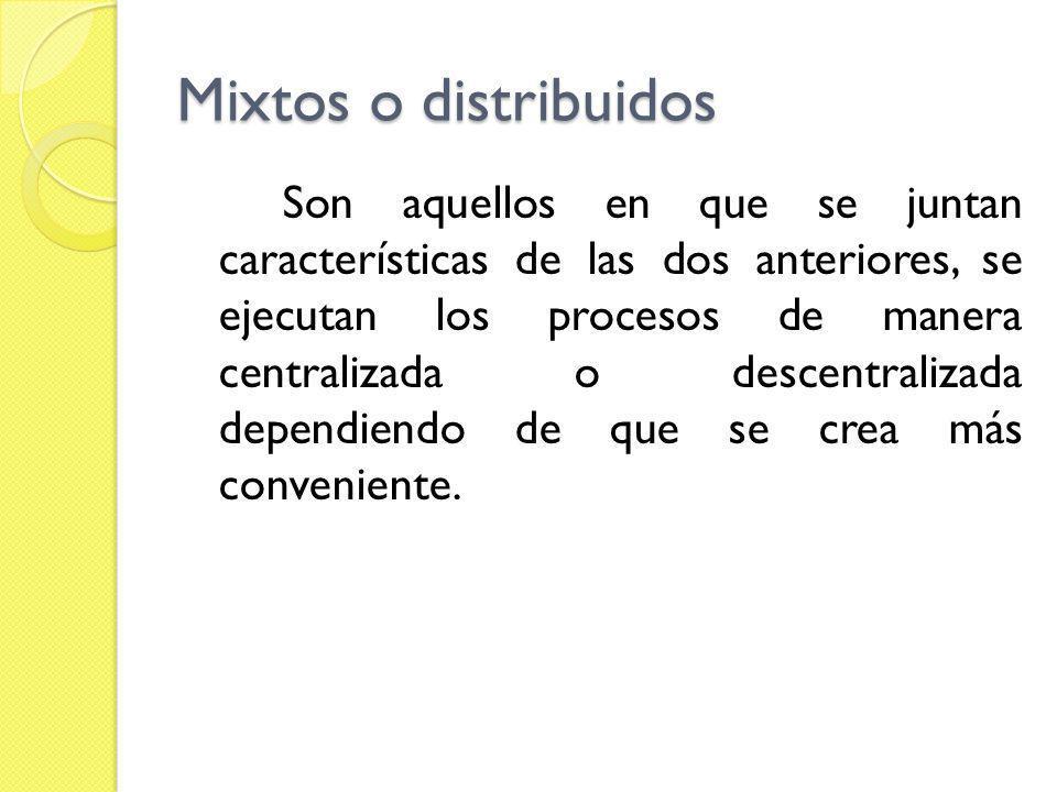 Mixtos o distribuidos Son aquellos en que se juntan características de las dos anteriores, se ejecutan los procesos de manera centralizada o descentra
