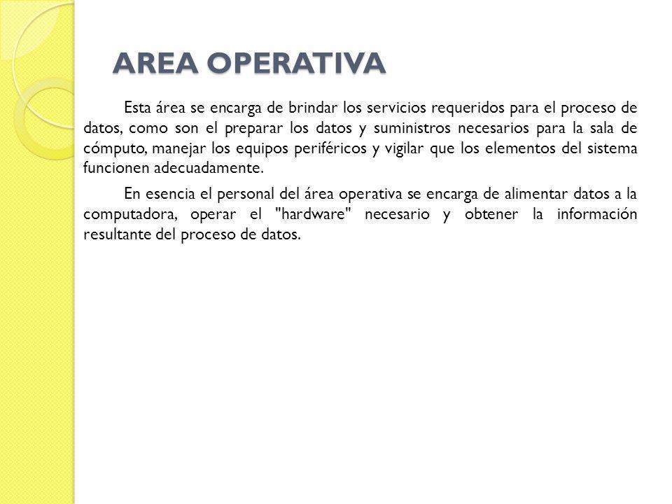 AREA OPERATIVA Esta área se encarga de brindar los servicios requeridos para el proceso de datos, como son el preparar los datos y suministros necesar