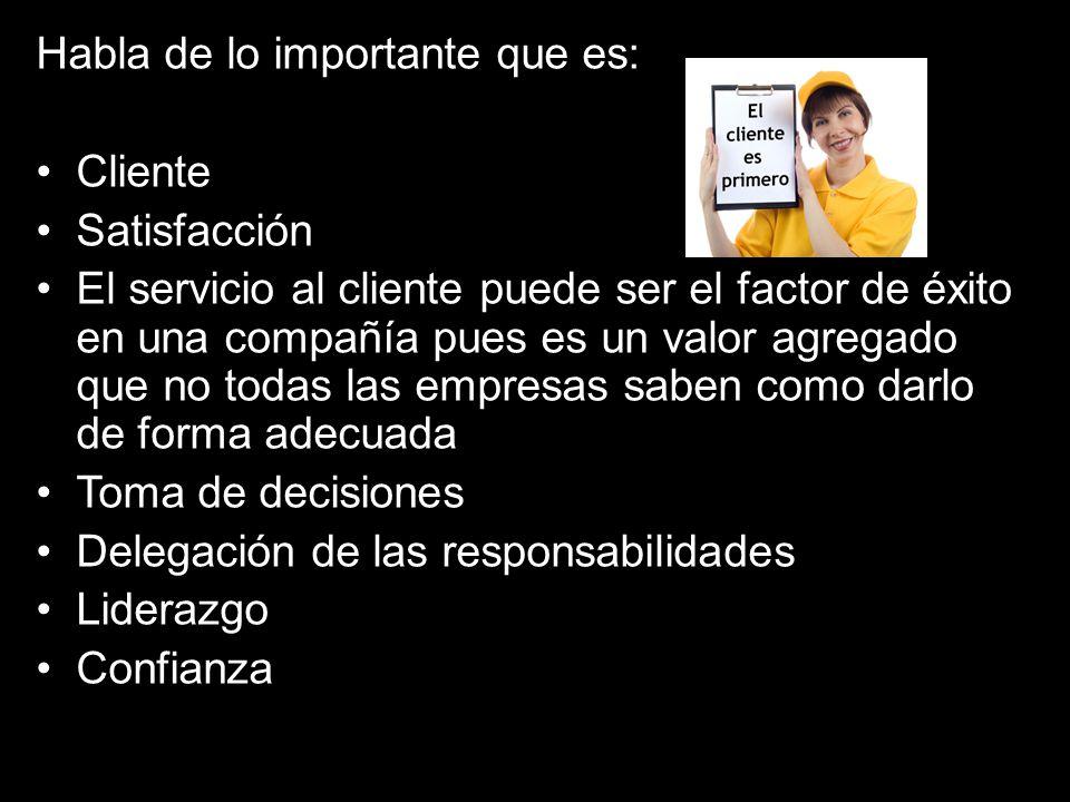 Habla de lo importante que es: Cliente Satisfacción El servicio al cliente puede ser el factor de éxito en una compañía pues es un valor agregado que no todas las empresas saben como darlo de forma adecuada Toma de decisiones Delegación de las responsabilidades Liderazgo Confianza