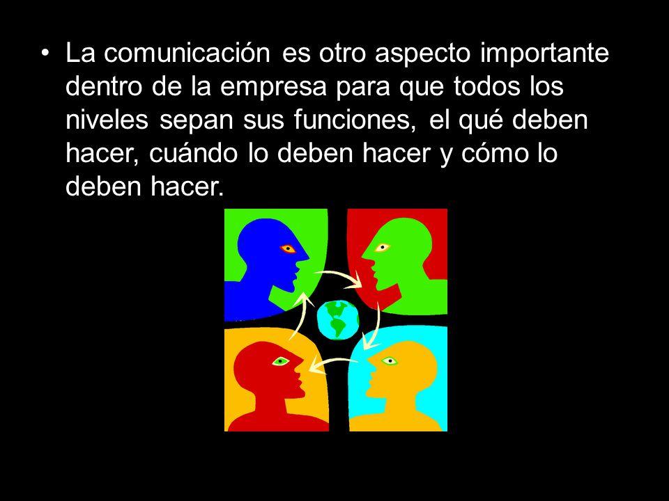La comunicación es otro aspecto importante dentro de la empresa para que todos los niveles sepan sus funciones, el qué deben hacer, cuándo lo deben ha