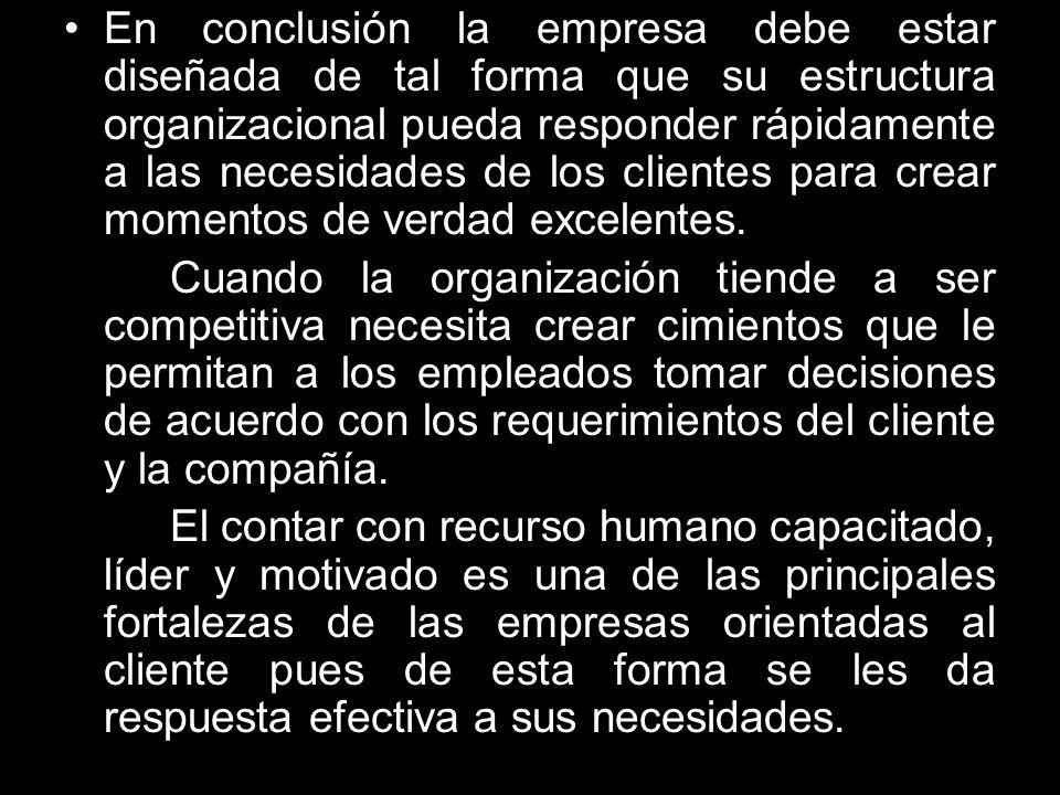 En conclusión la empresa debe estar diseñada de tal forma que su estructura organizacional pueda responder rápidamente a las necesidades de los client