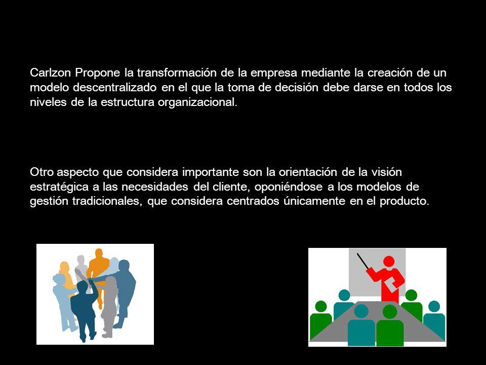 Carlzon Propone la transformación de la empresa mediante la creación de un modelo descentralizado en el que la toma de decisión debe darse en todos lo