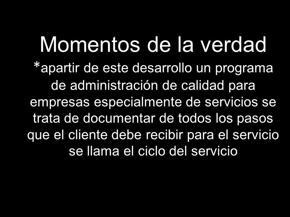 Momentos de la verdad * apartir de este desarrollo un programa de administración de calidad para empresas especialmente de servicios se trata de documentar de todos los pasos que el cliente debe recibir para el servicio se llama el ciclo del servicio