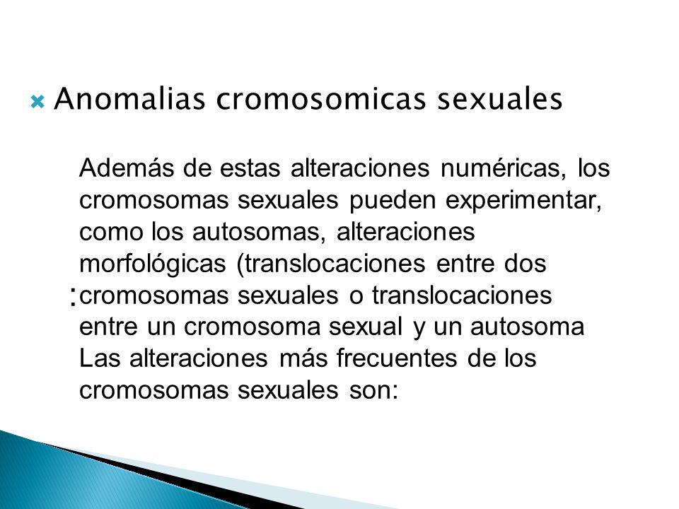 Anomalias cromosomicas sexuales : Además de estas alteraciones numéricas, los cromosomas sexuales pueden experimentar, como los autosomas, alteraciones morfológicas (translocaciones entre dos cromosomas sexuales o translocaciones entre un cromosoma sexual y un autosoma Las alteraciones más frecuentes de los cromosomas sexuales son: